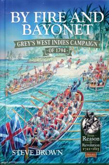 Brown, Steven: By Fire and Bayonet. Grey's West Indies Campaign of 1794