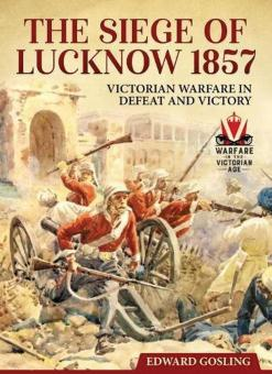 Gosling, Edward: The Siege of Lucknow 1857. Victorian Warfare in Defeat and Victory