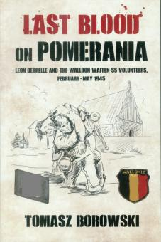 Borowski, Tomasz: Last Blood on Pomerania. Leon Degrelle and the Walloon Waffen-SS Volunteers, February-May 1945