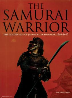 Hubbard, Ben: The Samurai Warrior. The golden Age of Japan's Elite Warriors 1560-1615
