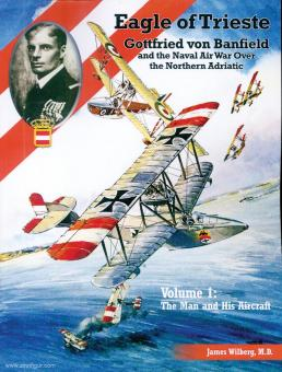 Wilberg, James: Eagle over Trieste. Gottfried von Banfield and the Naval Air War Over the Northern Adriatic. Band 1: The Man and his Aircraft