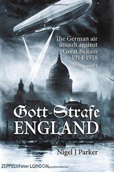 Parker, Nigel J.: Gott Strafe England. The German air assault against Great Britain. Band 1