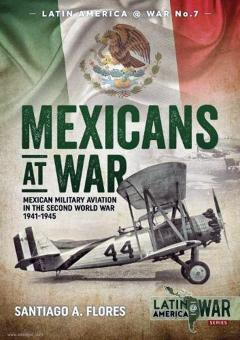 Flores, Santiago A.: Mexicans at War. Mexican Military Aviation in the Second World War 1941 -1945