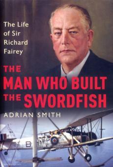 Smith, Adian: The Man who built the Swordfish. The Life of Sir Richard Fairey