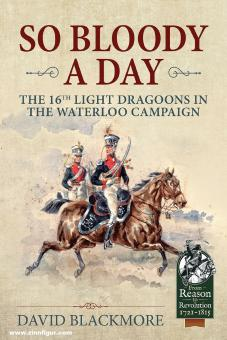 Blackmore, David J.: So Bloody a Day. The 16th Light Dragoons in the Waterloo Campaign