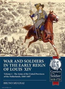 Mugnai, Bruno: Wars and Soldiers in the early Reign of Louis XIV. Volume 1: The Army of the United Provinces of the Netherlands 1660-1687
