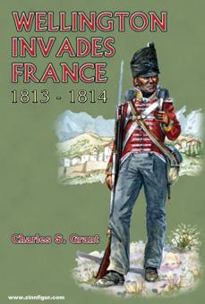 Grant, Charles S.: Wellington Invades France 1813-1814