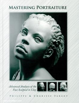 Faraut, Philippe/Faraut, Charisse: Mastering Portraiture. Advanced Analyses of the Face Sculpted in Clay