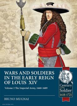 Mugnai, Bruno: Wars and Soldiers in the Early Reign of Louis XIV. Band 2: The Imperial Army, 1660-1689