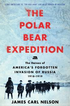 Nelson, James Carl: The Polar Bear Expedition. The Heroes of America's forgotten Invasion of Russia 1918-1919