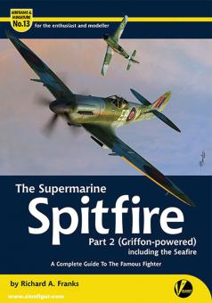 Franks, Richard A.: The Supermarine Spitfire. Teil 2: (Griffon-powered), including the Seafire. A complete Guide to the famous Fighter