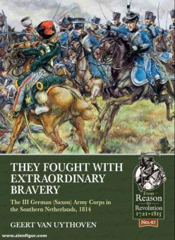 Uythoven, Geert van: They Fought with Extraordinary Bravery. The III German (Saxon) Army Corps in the Southern Netherlands, 1814
