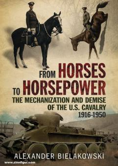Bielakoski, Alexander: From Horses to Horsepower. The Mechanization and Demise of the U.S. Cavalry 1916-1950