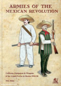 Blake, Mike: Armies of the Mexican Revolution. Unoiforms, Equipment & Weapons of the Armed Forces in Mexico 1910-20