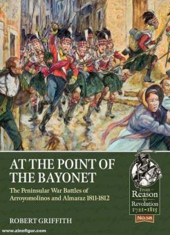 Griffith, Robert: At the Point of the Bayonet. The Peninsular War Battles of Arroyomolinos and Almaraz 1811-1812