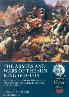 Chartrand, René: The Armies and Wars of the Sun King 1643-1715. Band 4: The War of the Spanish Succession, Artillery, Engineers and Militias
