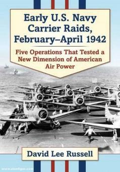 Russell, David Lee: Early U.S. Navy Carrier Raids, February-April 1942. Five Operations That Tested a New Dimension of American Air Power