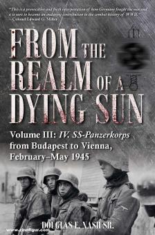 Nash, Douglas E.: From the Realm of a Dying Sun. Band 3: IV. SS-Panzerkorps from Budapest to Vienna, February-May 1945