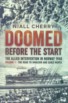 Cherry, Niall: Doomed Before the Start. The Allied Intervention in Norway 1940. Volume 1: The Road to Invasion and Early Moves