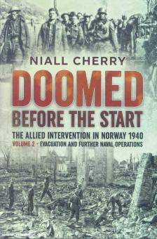 Cherry, Niall: Doomed Before the Start. The Allied Intervention in Norway 1940. Volume 2: Evacuation and further Naval Operations
