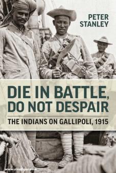 Stanley, Peter: Die in Battle, do not Despair. The Indians on Gallipoli 1915
