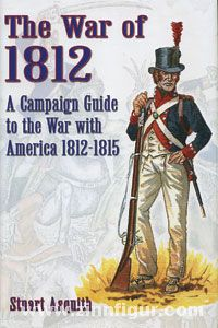 Asquith, S.: The War of 1812. A Campaign Guide to the War with America 1812-1815