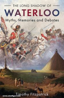 Fitzpatrick, Timothy: The Long Shadow of Waterloo. Myths, Memories and Debates