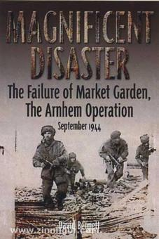 Bennett, D.: Magnificent Disaster. The Failure of Market Garden. The Arnhem Operation September 1944