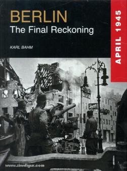 Bahm, K.: Berlin 1945. The Final Reckoning. April 1945