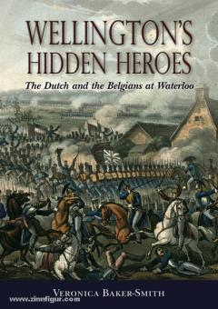Baker-Smith, V.: Wellington's Hidden Heroes. The Dutch and the Belgians at Waterloo