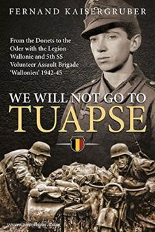 """Kaisergruber, F.: We will not go to Tuapse. From the Donets to the Oder with the Legion Wallonie and the 5th SS Volunteer Assault Brigade """"Wallonien"""" 1942-45"""""""