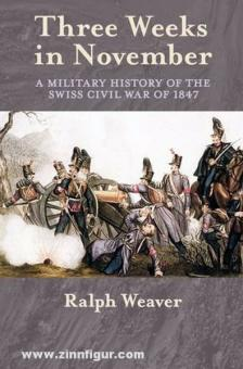 Weaver, R.: Three Weeks in November. A Military History of the Swiss Civil War of 1847