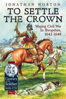 Worton, J.: To Settle the Crown. Waging Civil War in Shropshire, 1642-1648