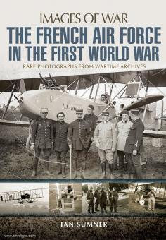 Sumner, Ian: Images of War. The French Air Force in the First World War. Rare Photographs from Wartime Archives