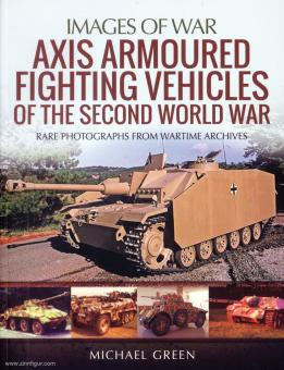 Green, Michael: Images of War. Axis Armoured Fighting Vehicles of the Second World War. Rare Photographs from Wartime Archives