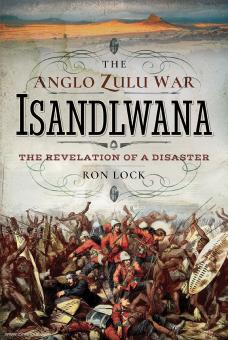 Lock, Ron: The Anglo Zulu War. Isandlawana. The Revelation of a Disaster