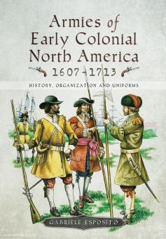 Esposito, Gabriele: Armies of early colonial North America 1607-1713. History, Organization and Uniforms
