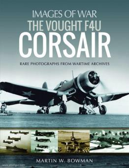 Bowman, Martin: Images of War. The Vought F4U Corsair. Rare Photographs from Wartime Archives