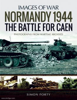 Forty, Simon: Images of war. Normandy 1944. The Battle for Caen. Rare Photographs from Wartime Archives