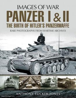 Tucker-Jones, Anthony: Images of War. Panzer I & II. The Birth of Hitler's Panzerwaffe. Rare Photographs from Wartime Archives