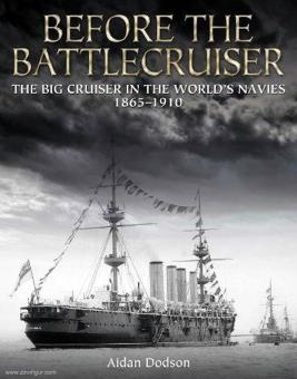 Dodson, Aidan: Before the Battlecruiser. The Big Cruiser in the World's Navies 1865-1910