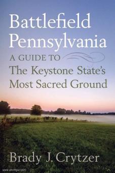 Crytzer, Brady J.: Battlefield Pennsylavania. A Guide to the Keystone State's Most Sacred Ground