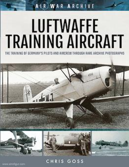 Goss, Chris: Luftwaffe Training Aircraft. The Training of Germany's Pilots and Aircrew through Rare Archive Photographs