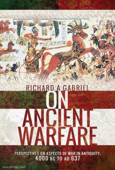Gabriel, Richard A.: On Ancient Warfare. Perspectives on Aspects of War in Antiquity 4000 BC to AD 637