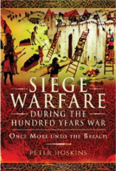 Hoskins, Peter: Siege Warfare during the Hundred Years War Once More unto the Breach