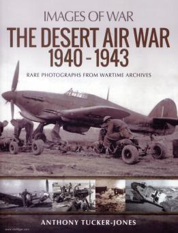 Tucker-Jones, Anthony: Images of War. The Desert Air War 1940-1943 Rare Photographs from Wartime Archives