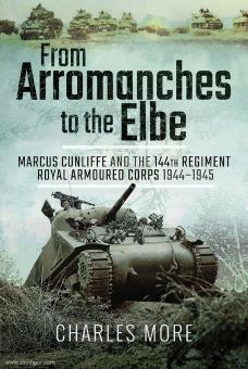 More, Charles: From Arromanches to the Elbe. Marcus Cunliffe and the 144th Regiment Royal Armoured Corps 1944-1945