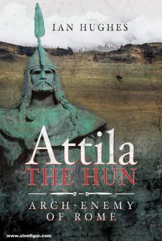 Hughes, Ian: Attila the Hun. Arch-Enemy of Rome