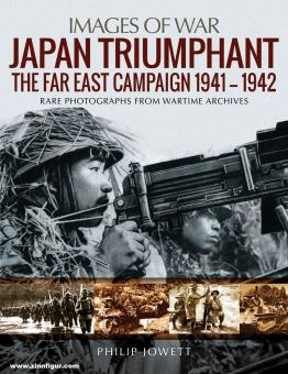 Jowett, Philip: Images of War. Japan Triumphant. The Far East Campaign 1941-1942. Rare Photographs from Wartime Archives