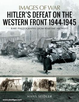 Seidler, Hans: Images of War. Hitler's Defeat on the Western Front, 1944-1945. Rare Photographs from Wartime Archives